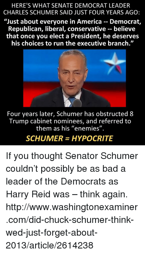 "Memes, Harry Reid, and 🤖: HERE'S WHAT SENATE DEMOCRAT LEADER  CHARLES SCHUMER SAID JUST FOUR YEARS AGO:  ""Just about everyone in America Democrat,  Republican, liberal, conservative believe  that once you elect a President, he deserves  his choices to run the executive branch.""  Four years later, Schumer has obstructed 8  Trump cabinet nominees, and referred to  them as his ""enemies""  SCHUMER HYPOCRITE If you thought Senator Schumer couldn't possibly be as bad a leader of the Democrats as Harry Reid was – think again.  http://www.washingtonexaminer.com/did-chuck-schumer-think-wed-just-forget-about-2013/article/2614238"
