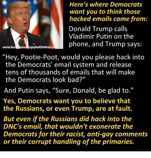 "Trump: Here's where Democrats  want you to think those  hacked emails came from  Donald Trump call:s  Vladimir Putin on the  phone, and Trump says:  www.UnceSams sguidedChildren.co  ""Hey, Pootie-Poot, would you please hack into  the Democrats' email system and release  tens of thousands of emails that will make  the Democrats look bad?""  And Putin says, ""Sure, Donald, be glad to.""  Yes, Democrats want you to believe that  the Russians, or even Trump, are at fault.  But even if the Russians did hack into the  DNC's email, that wouldn't exonerate the  Democrats for their racist, anti-gay comments  or their corrupt handling of the primaries."