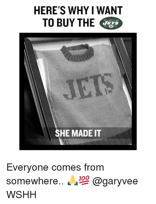 Memes, Wshh, and Jets: HERE'S WHY IWANT  TO BUY THE  JETS  SHE MADE IT Everyone comes from somewhere.. 🙏💯 @garyvee WSHH
