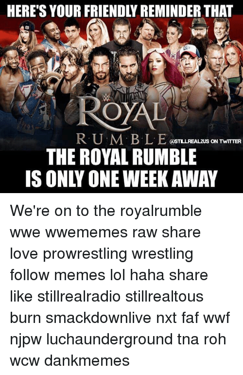royal rumble: HERE'S YOUR FRIENDLY REMINDER THAT  RUM. BL E  CAST LLREALZUS ON TWITTER  THE ROYAL RUMBLE  IS ON ONE WEEK AWAY We're on to the royalrumble wwe wwememes raw share love prowrestling wrestling follow memes lol haha share like stillrealradio stillrealtous burn smackdownlive nxt faf wwf njpw luchaunderground tna roh wcw dankmemes