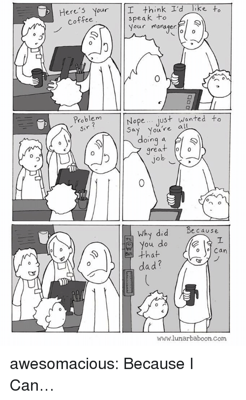 Because I Can: Here's Your I think I'd Tike to  speak to  Your manager  Coffee  0  0  Problem  sir  Nope just wanted to  Youre all  doing a l  great oo  0  0  n o  because  Why did  You do  dad?  www.lunarbaboon.com awesomacious:  Because I Can…