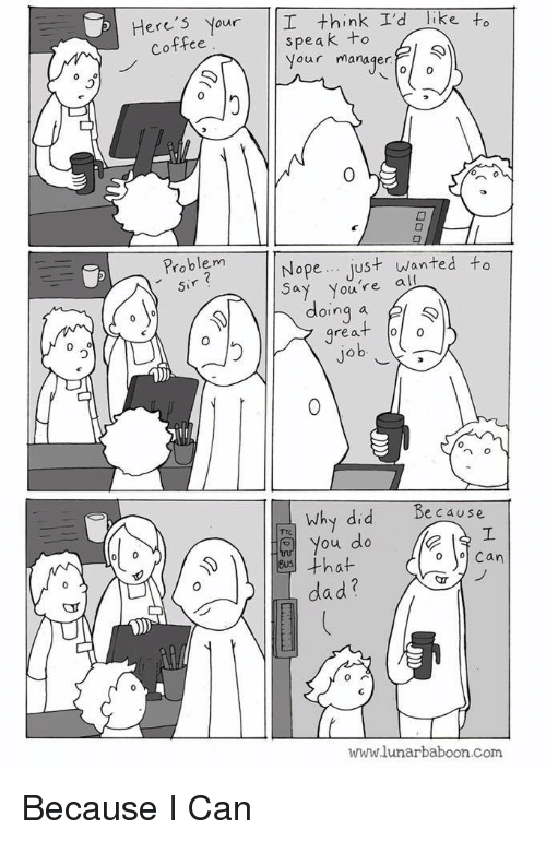 Because I Can: Here's Your I think I'd Tike to  speak to  Your manager  Coffee  0  0  Problem  sir  Nope just wanted to  Youre all  doing a l  great oo  0  0  n o  because  Why did  You do  dad?  www.lunarbaboon.com Because I Can