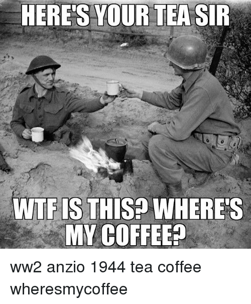 Memes, Wtf, and Coffee: HERE'S YOUR TEA SIR  WTF IS THIS? WHERES  MY COFFEE? ww2 anzio 1944 tea coffee wheresmycoffee