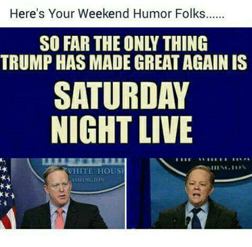 Saturday Night Live: Here's Your Weekend Humor Folks  SO FAR THE ONLY THING  TRUMP HAS MADE GREAT AGAIN IS  SATURDAY  NIGHT LIVE  WHITE HOUSE  ASHINGTON