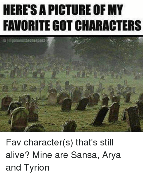 Alive, Memes, and Arya: HERESAPICTURE OF MY  FAVORITE GOT CHARACTERS Fav character(s) that's still alive? Mine are Sansa, Arya and Tyrion