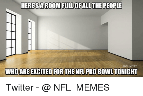 NFL Pro Bowl: HERESAROOM FULL OF ALL THE PEOPLE  @NFL MEMES  WHO ARE EXCITED FOR THE NFL PRO BOWL TONIGHT Twitter - @ NFL_MEMES