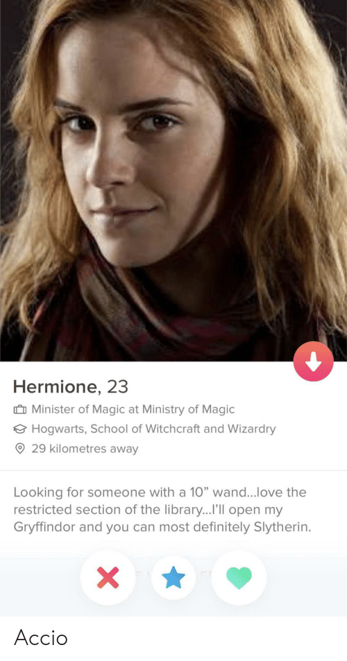 """Gryffindor: Hermione, 23  Minister of Magic at Ministry of Magic  Hogwarts, School of Witchcraft and Wizardry  ® 29 kilometres away  Looking for someone with a 10"""" wand love the  restricted section of the library...I'lIl open my  Gryffindor and you can most definitely Slytherin. Accio"""