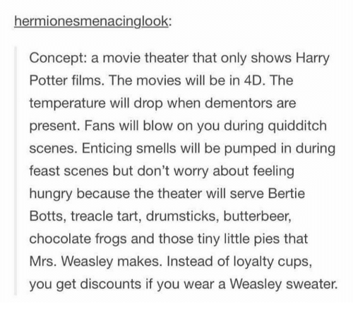 drumsticks: hermionesmenacinglook:  Concept: a movie theater that only shows Harry  Potter films. The movies will be in 4D. The  temperature will drop when dementors are  present. Fans will blow on you during quidditch  scenes. Enticing smells will be pumped in during  feast scenes but don't worry about feeling  hungry because the theater will serve Bertie  Botts, treacle tart, drumsticks, butterbeer,  chocolate frogs and those tiny little pies that  Mrs. Weasley makes. Instead of loyalty cups,  you get discounts if you wear a Weasley sweater.
