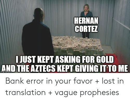 cortez: HERNAN  CORTEZ  I JUST KEPT ASKING FOR GOLD  AND THE AZTECS KEPT GIVING IT TO ME  imgflip.com Bank error in your favor + lost in translation + vague prophesies