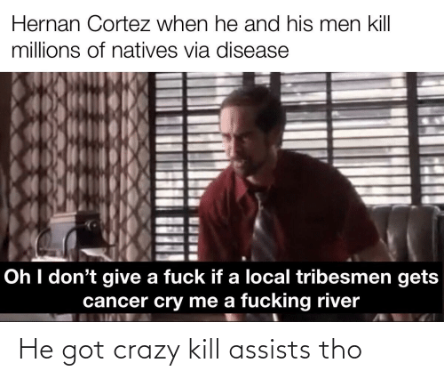 cortez: Hernan Cortez when he and his men kill  millions of natives via disease  Oh I don't give a fuck if a local tribesmen gets  cancer cry me a fucking river He got crazy kill assists tho