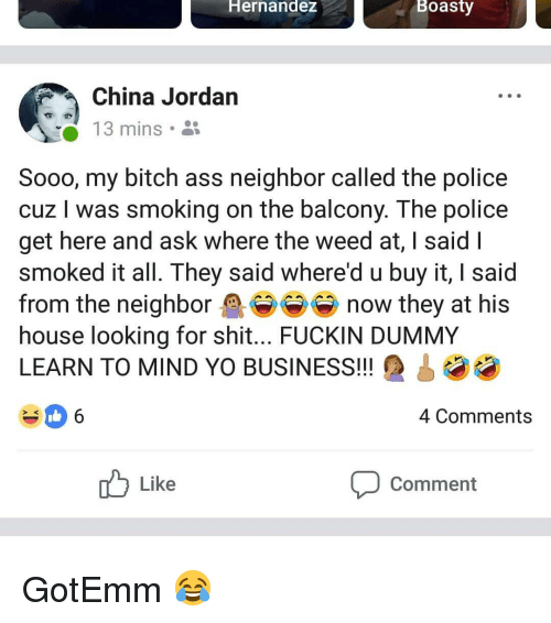 Ass, Bitch, and Memes: Hernandez  Boasty  China Jordan  3 mins .  Sooo, my bitch ass neighbor called the police  cuz I was smoking on the balcony. The police  get here and ask where the weed at, I said I  smoked it all. I hey said where'd u buy it, | said  from the neighbor now they at his  house looking for shit... FUCKIN DUMMY  LEARN TO MIND YO BUSINESS!!  06  4 Comments  Comment  Like GotEmm 😂