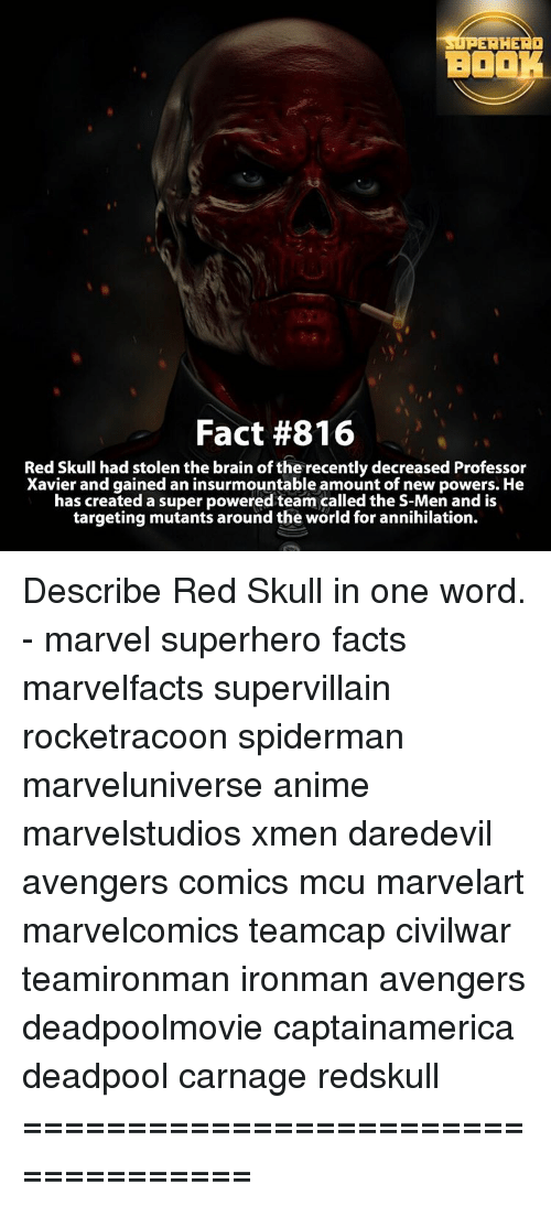 Memes, SpiderMan, and Superhero: HERO  BOOK  Fact #816  Red Skull had stolen the brain of the recently decreased Professor  Xavier and gained an insurmountable amount of new powers. He  has created a super powered team called the S-Men and is  targeting mutants around the world for annihilation. Describe Red Skull in one word. - marvel superhero facts marvelfacts supervillain rocketracoon spiderman marveluniverse anime marvelstudios xmen daredevil avengers comics mcu marvelart marvelcomics teamcap civilwar teamironman ironman avengers deadpoolmovie captainamerica deadpool carnage redskull ===================================