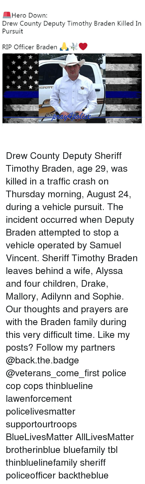 Draked: Hero Down:  Drew County Deputy Timothy Braden Killed In  Pursuit  RIP Officer Braden  4 Drew County Deputy Sheriff Timothy Braden, age 29, was killed in a traffic crash on Thursday morning, August 24, during a vehicle pursuit. The incident occurred when Deputy Braden attempted to stop a vehicle operated by Samuel Vincent. Sheriff Timothy Braden leaves behind a wife, Alyssa and four children, Drake, Mallory, Adilynn and Sophie. Our thoughts and prayers are with the Braden family during this very difficult time. Like my posts? Follow my partners @back.the.badge @veterans_сome_first police cop cops thinblueline lawenforcement policelivesmatter supportourtroops BlueLivesMatter AllLivesMatter brotherinblue bluefamily tbl thinbluelinefamily sheriff policeofficer backtheblue