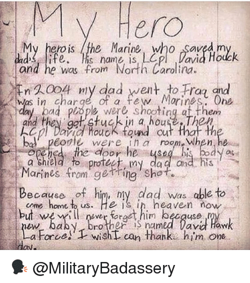 bol: Hero  My hero is the Marine, who saved m  d ife.is name is, Lp Davia Houck  and he was from North Carolina  WA004 niy dad went to Fra and  was in charge of a few Morines One  day bad piope were shootingat them  and they ggt tuckin a houseThep  kep/Dina fuck found cut that th  bol peorle were in room When, he  ened the door he ysebi body as  a shield fo rotec, my dad and  Marines fromgetring Shot.  Because of him, ny dad was able to  but wer frt him becquse  come home t us. He is in heaven now  aby. Drother S named Davi Haw  a Force! wishL can thank. him one 🗣 @MilitaryBadassery