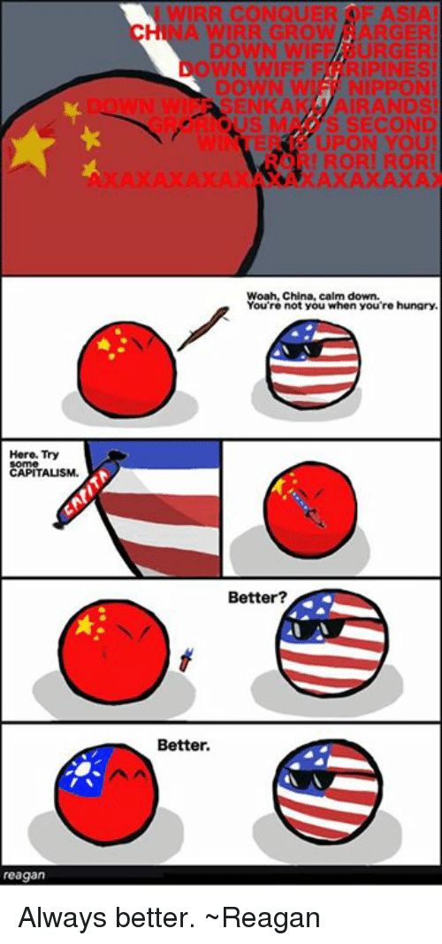 Af, Hungry, and China: Hero. Try  CAPITALISM.  reagan  WIRR CONQUER AF ASIA!  WN WIFFF RIPINES!  NIPPON!  SEN KA  AIRANDS  S SECOND  UPON YOU  RI RORI RORI  XAXAXAXA  Woah, China, calm down.  You're not you when you're hungry.  Better?  Better. Always better. ~Reagan