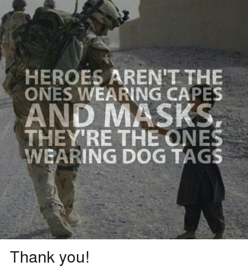 dog tags: HEROES AREN'T THE  ONES WEARING CAPES  AND MASKS,  THEY'RE THE ONES  WEARING DOG TAGS Thank you!