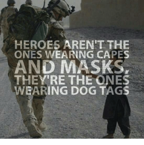 dog tags: HEROES AREN'T THE  ONES WEARING CAPES  AND MASKS,  THEY'RE THE ONES  WEARING DOG TAGS
