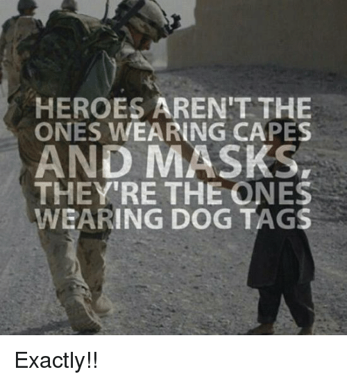 dog tags: HEROES AREN'T THE  ONES WEARING CAPES  AND MASKS,  THEY'RE THE ONES  WEARING DOG TAGS Exactly!!