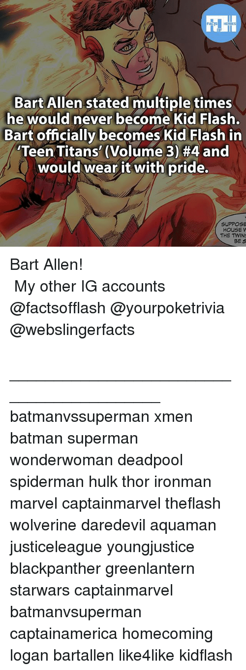 Batman, Memes, and Superman: HEROES  Bart Allen stated multiple times  he would never become Kid Flash.  Bart officially becomes Kid Flash in  Teen Titans (Volume 3) #4 and  would wear it with pride.  SUPPOSE  HOUSE W  THE TWIN  BES Bart Allen! ⠀⠀⠀⠀⠀⠀⠀⠀⠀⠀⠀⠀⠀⠀⠀⠀⠀⠀⠀⠀⠀⠀⠀⠀⠀⠀⠀⠀⠀⠀ ⠀⠀⠀⠀⠀ ⠀My other IG accounts @factsofflash @yourpoketrivia @webslingerfacts ⠀⠀⠀⠀⠀⠀⠀⠀⠀⠀⠀⠀⠀⠀⠀⠀⠀⠀⠀⠀⠀⠀⠀⠀⠀⠀⠀⠀⠀⠀⠀⠀⠀⠀ ⠀__________________________________________ batmanvssuperman xmen batman superman wonderwoman deadpool spiderman hulk thor ironman marvel captainmarvel theflash wolverine daredevil aquaman justiceleague youngjustice blackpanther greenlantern starwars captainmarvel batmanvsuperman captainamerica homecoming logan bartallen like4like kidflash