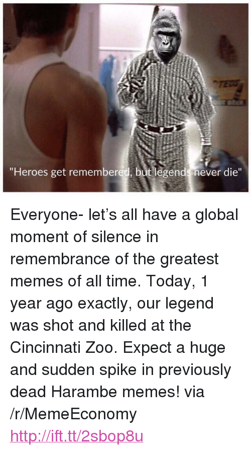 "Legends Never Die: ""Heroes get remembered, but legends never die"" <p>Everyone- let&rsquo;s all have a global moment of silence in remembrance of the greatest memes of all time. Today, 1 year ago exactly, our legend was shot and killed at the Cincinnati Zoo. Expect a huge and sudden spike in previously dead Harambe memes! via /r/MemeEconomy <a href=""http://ift.tt/2sbop8u"">http://ift.tt/2sbop8u</a></p>"
