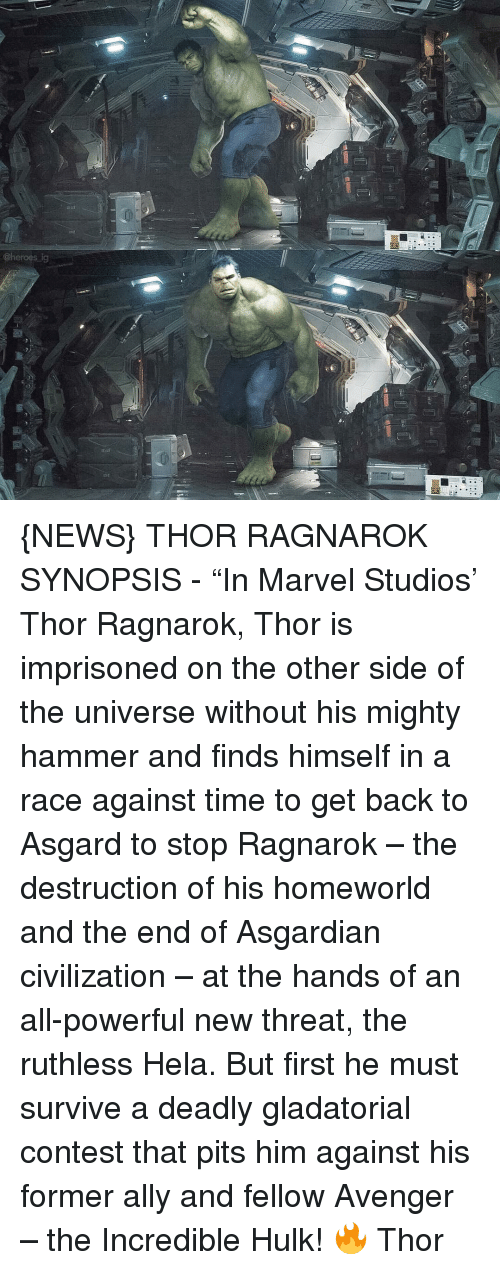 """Memes, The Incredibles, and Hulk: @heroes ig {NEWS} THOR RAGNAROK SYNOPSIS - """"In Marvel Studios' Thor Ragnarok, Thor is imprisoned on the other side of the universe without his mighty hammer and finds himself in a race against time to get back to Asgard to stop Ragnarok – the destruction of his homeworld and the end of Asgardian civilization – at the hands of an all-powerful new threat, the ruthless Hela. But first he must survive a deadly gladatorial contest that pits him against his former ally and fellow Avenger – the Incredible Hulk! 🔥 Thor"""
