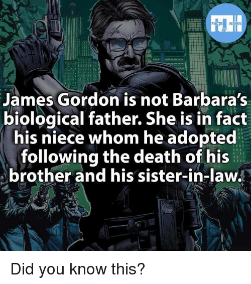Memes, Death, and Heroes: HEROES  James Gordon is not Barbara's  biological father. She is in fact  his niece whom he adopted  following the death of his  brother and his sister-in-law. Did you know this?