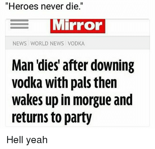 "Paises: ""Heroes never die.""  MIPFOo  NEWS WORLD NEWS VODKA  Man 'dies' after downing  vodka with pais then  wakes up in morgue and  returns to party Hell yeah"