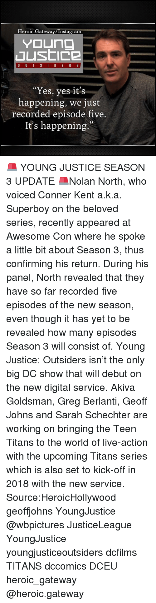 """Young Justice: Heroic.Gateway/Instagram  Yes, yes it's  happening, we just  recorded episode five  It's happening.""""  0) 🚨 YOUNG JUSTICE SEASON 3 UPDATE 🚨Nolan North, who voiced Conner Kent a.k.a. Superboy on the beloved series, recently appeared at Awesome Con where he spoke a little bit about Season 3, thus confirming his return. During his panel, North revealed that they have so far recorded five episodes of the new season, even though it has yet to be revealed how many episodes Season 3 will consist of. Young Justice: Outsiders isn't the only big DC show that will debut on the new digital service. Akiva Goldsman, Greg Berlanti, Geoff Johns and Sarah Schechter are working on bringing the Teen Titans to the world of live-action with the upcoming Titans series which is also set to kick-off in 2018 with the new service. Source:HeroicHollywood geoffjohns YoungJustice @wbpictures JusticeLeague YoungJustice youngjusticeoutsiders dcfilms TITANS dccomics DCEU heroic_gateway @heroic.gateway"""