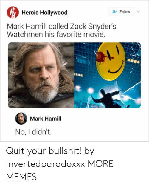 Heroic: Heroic Hollywood  Follow  Mark Hamill called Zack Snyder's  Watchmen his favorite movie.  Mark Hamill  No, I didn't. Quit your bullshit! by invertedparadoxxx MORE MEMES