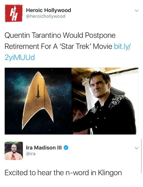 Quentin Tarantino: Heroic Hollywood  @heroichollywood  Quentin Tarantino Would Postpone  Retirement For A 'Star Trek' Movie bit.ly/  2yiMUUd   Ira Madison III  @ira  Excited to hear the n-word in Klingon