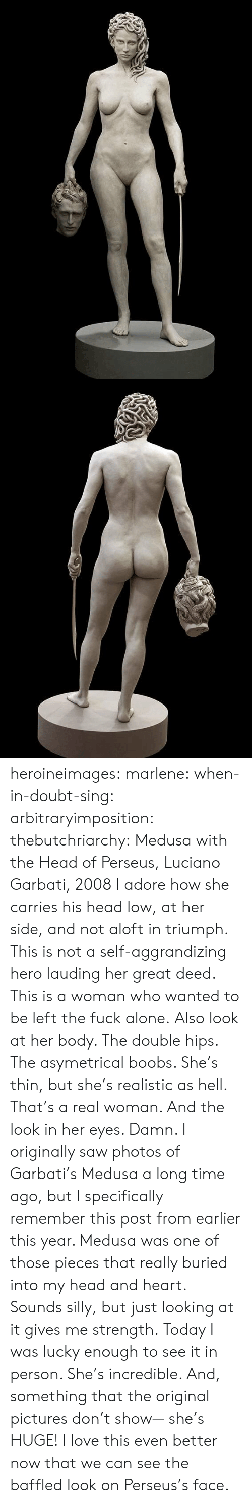realistic: heroineimages:  marlene:  when-in-doubt-sing:  arbitraryimposition:  thebutchriarchy: Medusa with the Head of Perseus, Luciano Garbati, 2008 I adore how she carries his head low, at her side, and not aloft in triumph.  This is not a self-aggrandizing hero lauding her great deed. This is a woman who wanted to be left the fuck alone.   Also look at her body. The double hips. The asymetrical boobs. She's thin, but she's realistic as hell. That's a real woman.  And the look in her eyes. Damn.   I originally saw photos of Garbati's Medusa a long time ago, but I specifically remember this post from earlier this year. Medusa was one of those pieces that really buried into my head and heart. Sounds silly, but just looking at it gives me strength. Today I was lucky enough to see it in person. She's incredible. And, something that the original pictures don't show— she's HUGE!    I love this even better now that we can see the baffled look on Perseus's face.