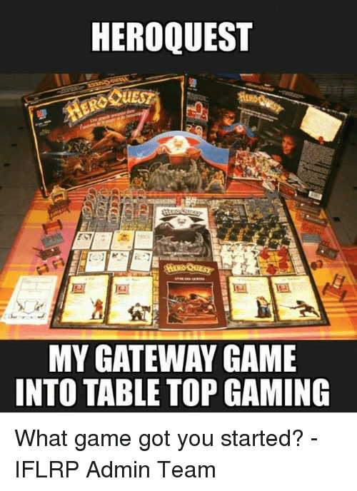 table top: HEROQUEST  MY GATEWAY GAME  INTO TABLE TOP GAMING What game got you started?  -IFLRP Admin Team