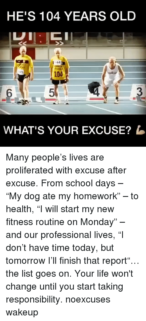 "dog ate my homework: HE'S 104 YEARS OLD  I 4A  WHAT'S YOUR EXCUSE? Many people's lives are proliferated with excuse after excuse. From school days – ""My dog ate my homework"" – to health, ""I will start my new fitness routine on Monday"" – and our professional lives, ""I don't have time today, but tomorrow I'll finish that report""… the list goes on. Your life won't change until you start taking responsibility. noexcuses wakeup"