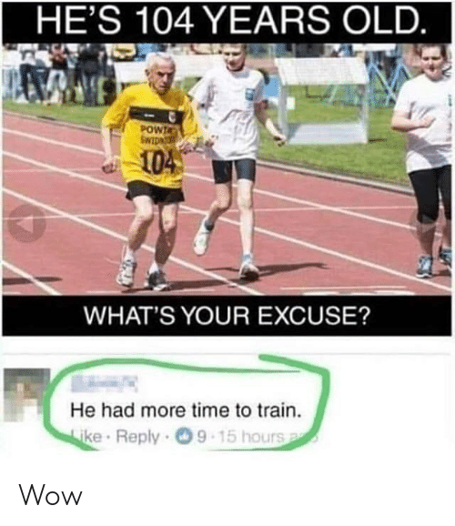 Whats Your Excuse: HE'S 104 YEARS OLD.  POWIA  104  WHAT'S YOUR EXCUSE?  He had more time to train.  ke Reply 9  15 hours Wow