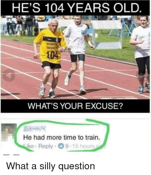 Whats Your Excuse: HE'S 104 YEARS OLD  POWTA  104  WHAT'S YOUR EXCUSE?  He had more time to train.  ke Reply 9-15 hours What a silly question