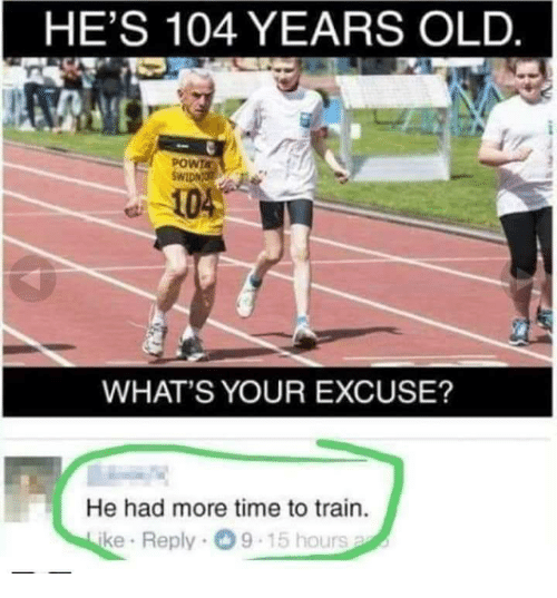 Whats Your Excuse: HE'S 104 YEARS OLD  POWTA  104  WHAT'S YOUR EXCUSE?  He had more time to train.  ke Reply 9-15 hours