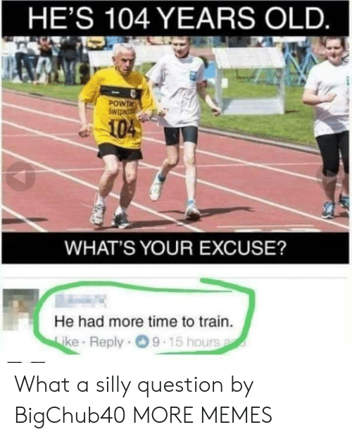 Whats Your Excuse: HE'S 104 YEARS OLD  POWTA  104  WHAT'S YOUR EXCUSE?  He had more time to train.  ke Reply 9-15 hours What a silly question by BigChub40 MORE MEMES