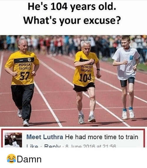 Whats Your Excuse: He's 104 years old.  What's your excuse?  0  WTA  57  10  Meet Luthra He had more time to train 😂Damn