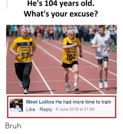 Whats Your Excuse: He's 104 years old.  What's your excuse?  AT  57  104  Meet Luthra He had more time to train  Like Reply 8 June 2016 at 21:56 Bruh