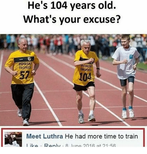 Time, Train, and Old: He's 104 years old.  What's your excuse?  OWTA  Meet Luthra He had more time to train  I iva Ranlur R liina 2n1A at 21.5A