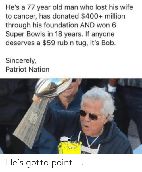 patriot: He's a 77 year old man who lost his wife  to cancer, has donated $400+ million  through his foundation AND won 6  Super Bowls in 18 years. If anyone  deserves a $59 rub n tug, it's Bob.  Sincerely  Patriot Nation He's gotta point....