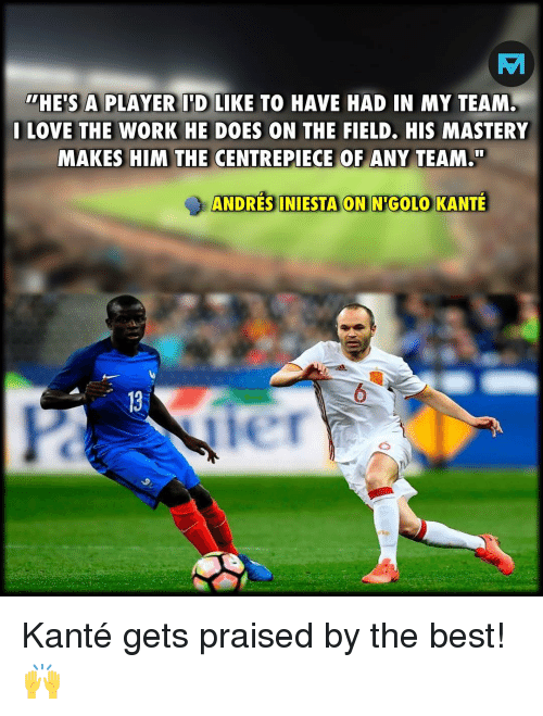 Kante: HE'S A PLAYER I'D LIKE TO HAVE HAD IN MY TEAM  I LOVE THE WORK HE DOES ON THE FIELD. HIS MASTERY  MAKES HIM THE CENTREPIECE OF ANY TEAM.  ANDRES INIESTA ON NIGOLO KANTE  13  er Kanté gets praised by the best! 🙌