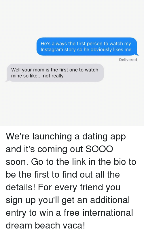 Its Coming: He's always the first person to watch my  Instagram story so he obviously likes me  Delivered  Well your mom is the first one to watch  mine so like... not really We're launching a dating app and it's coming out SOOO soon. Go to the link in the bio to be the first to find out all the details! For every friend you sign up you'll get an additional entry to win a free international dream beach vaca!