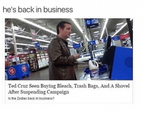 Ted, Ted Cruz, and Trash: he's back in business  Ted Cruz Seen Buying Bleach, Trash Bags, And A Shovel  After Suspending Campaign  Is the Zodiac back in business?
