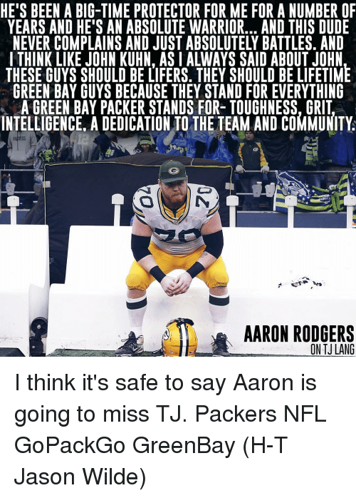 Greenbay: HE'S BEEN A BIG-TIME PROTECTOR FOR ME FOR A NUMBER OF  YEARS AND HE'S AN ABSOLUTE WARRIOR... AND THIS DUDE  NEVER COMPLAINS AND JUST ABSOLUTELY BATTLES. AND  I THINK LIKE JOHN KUHN, ASIALWAYS SAID ABOUT JOHN  THESE GUYS SHOULD BE LIFERS. THEY SHOULD BE LIFETIME  GREEN BAY GUYS BECAUSE THEY STAND FOR EVERYTHING  AGREEN BAY PACKER STANDS FOR- TOUGHNESS, GRIT  INTELLIGENCE ADEDICATION TO THE TEAM AND COMMUNITY  OHA  AARON RODGERS  ON TJLANG I think it's safe to say Aaron is going to miss TJ. Packers NFL GoPackGo GreenBay (H-T Jason Wilde)