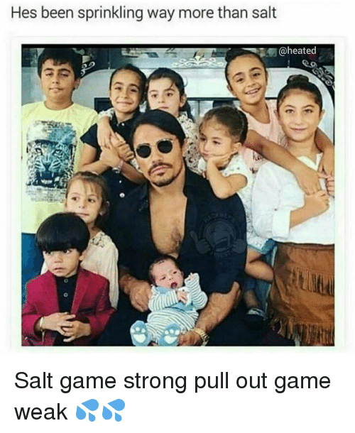 Memes, Heat, and Pull Out: Hes been sprinkling way more than salt  @heated Salt game strong pull out game weak 💦💦
