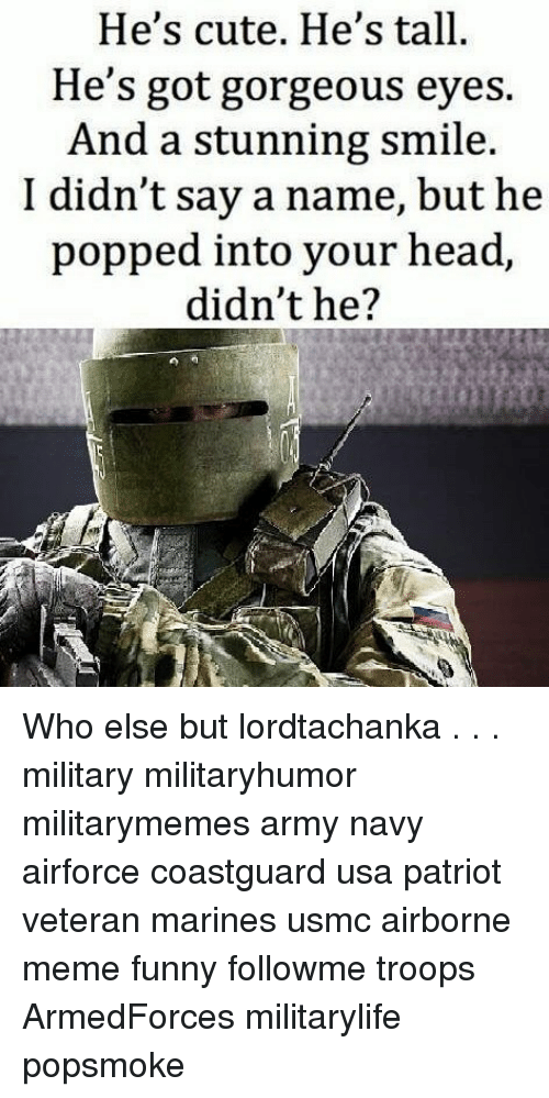 meme funny: He's cute. He's tall.  He's got gorgeous eyes.  And a stunning smile.  I didn't say a name, but he  popped into your head,  didn't he? Who else but lordtachanka . . . military militaryhumor militarymemes army navy airforce coastguard usa patriot veteran marines usmc airborne meme funny followme troops ArmedForces militarylife popsmoke