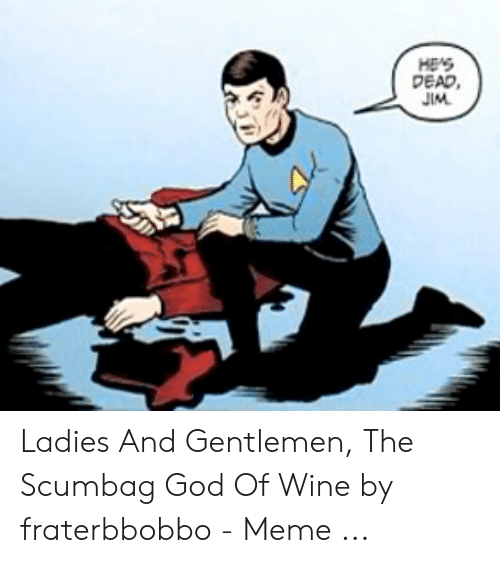 Fraterbbobbo: HES  DEAD,  JIM Ladies And Gentlemen, The Scumbag God Of Wine by fraterbbobbo - Meme ...