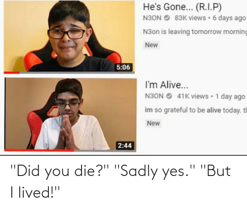 """did you die: He's Gone... (R.I.P)  N3ON O 83K views · 6 days ago  N3on is leaving tomorrow morning  New  5:06  I'm Alive...  N3ON O 41K views • 1 day ago  im so grateful to be alive today. th  New  2:44 """"Did you die?"""" """"Sadly yes."""" """"But I lived!"""""""