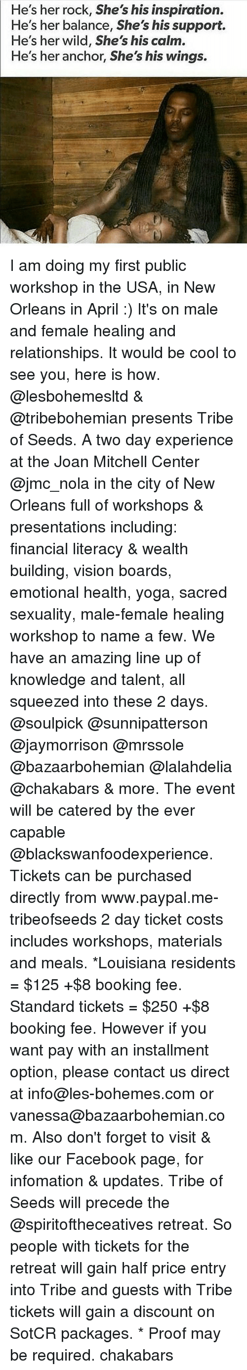 Memes, Louisiana, and Paypal: He's her rock, She's his inspiration.  He's her balance, She's his support.  He's her wild, She's his calm.  He's her anchor, She's his wings. I am doing my first public workshop in the USA, in New Orleans in April :) It's on male and female healing and relationships. It would be cool to see you, here is how. @lesbohemesltd & @tribebohemian presents Tribe of Seeds. A two day experience at the Joan Mitchell Center @jmc_nola in the city of New Orleans full of workshops & presentations including: financial literacy & wealth building, vision boards, emotional health, yoga, sacred sexuality, male-female healing workshop to name a few. We have an amazing line up of knowledge and talent, all squeezed into these 2 days. @soulpick @sunnipatterson @jaymorrison @mrssole @bazaarbohemian @lalahdelia @chakabars & more. The event will be catered by the ever capable @blackswanfoodexperience. Tickets can be purchased directly from www.paypal.me-tribeofseeds 2 day ticket costs includes workshops, materials and meals. *Louisiana residents = $125 +$8 booking fee. Standard tickets = $250 +$8 booking fee. However if you want pay with an installment option, please contact us direct at info@les-bohemes.com or vanessa@bazaarbohemian.com. Also don't forget to visit & like our Facebook page, for infomation & updates. Tribe of Seeds will precede the @spiritoftheceatives retreat. So people with tickets for the retreat will gain half price entry into Tribe and guests with Tribe tickets will gain a discount on SotCR packages. * Proof may be required. chakabars